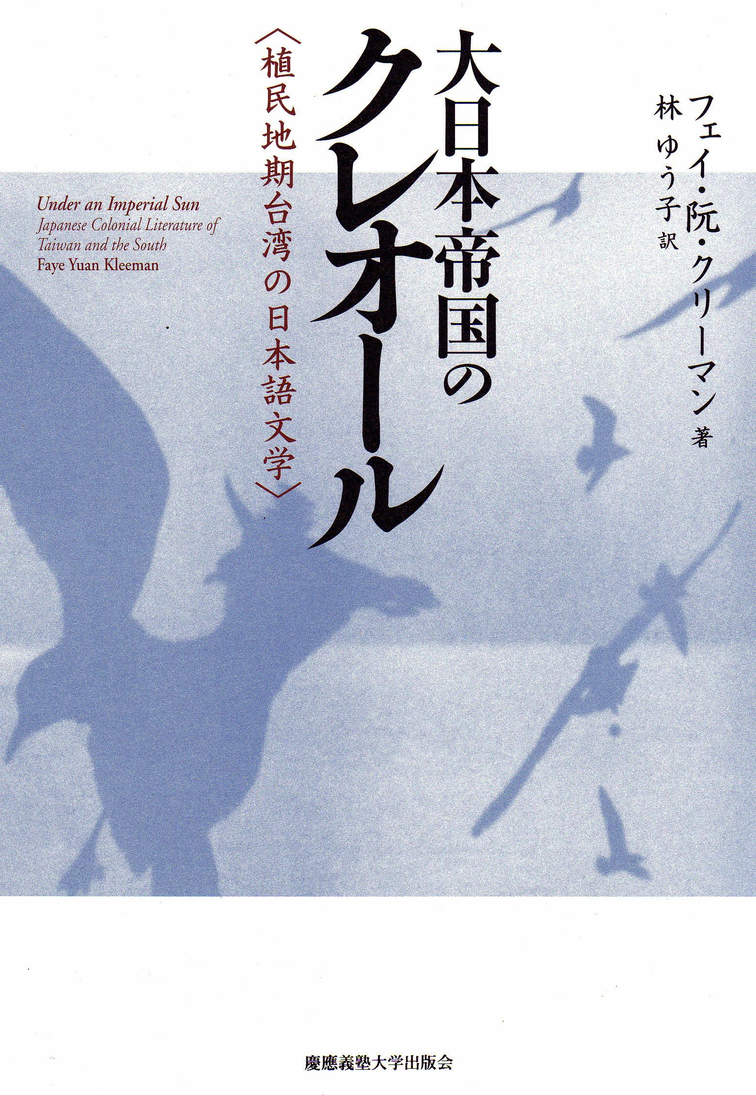 大日本帝国のクレオール 植民地期台湾の日本語文学 フェイ・阮・クリーマン 著 林 ゆう子 訳